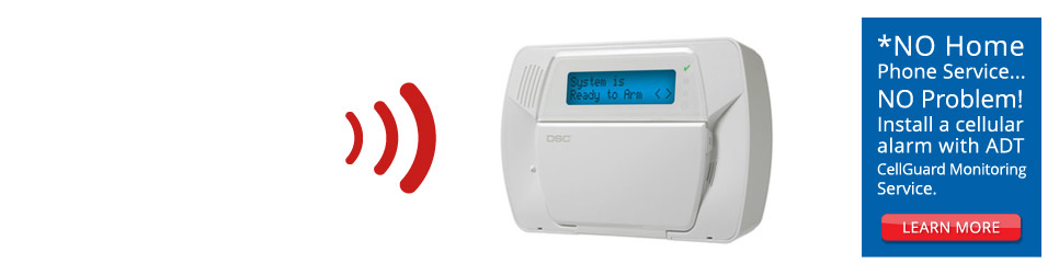 *NO Home Phone Service... NO Problem! Install a cellular alarm with ADT CellGuard Monitoring Service.